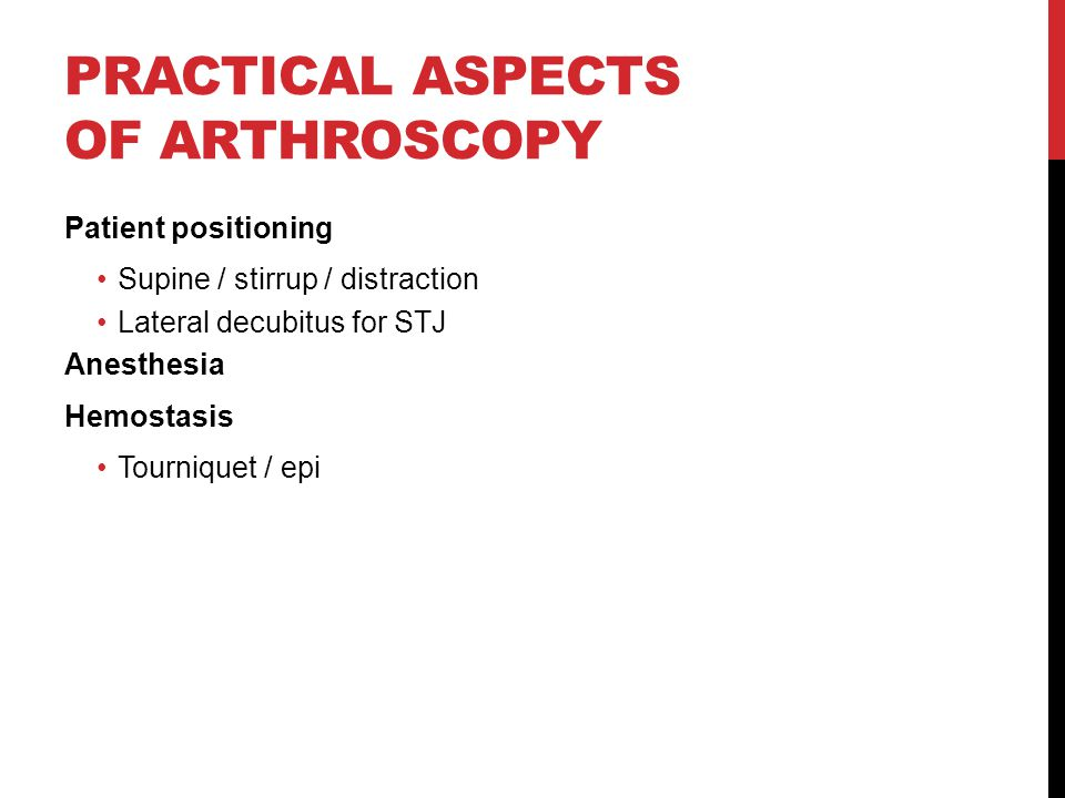 PRACTICAL ASPECTS OF ARTHROSCOPY Patient positioning Supine / stirrup / distraction Lateral decubitus for STJ Anesthesia Hemostasis Tourniquet / epi