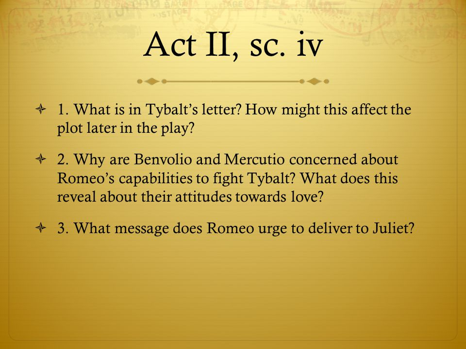 Act II, sc. iv  1. What is in Tybalt's letter? How might this affect the plot later in the play?  2. Why are Benvolio and Mercutio concerned about R