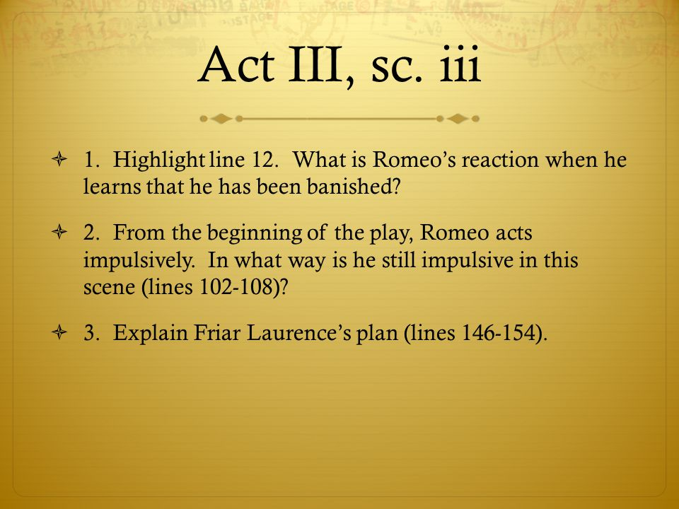 Act III, sc. iii  1. Highlight line 12. What is Romeo's reaction when he learns that he has been banished?  2. From the beginning of the play, Romeo