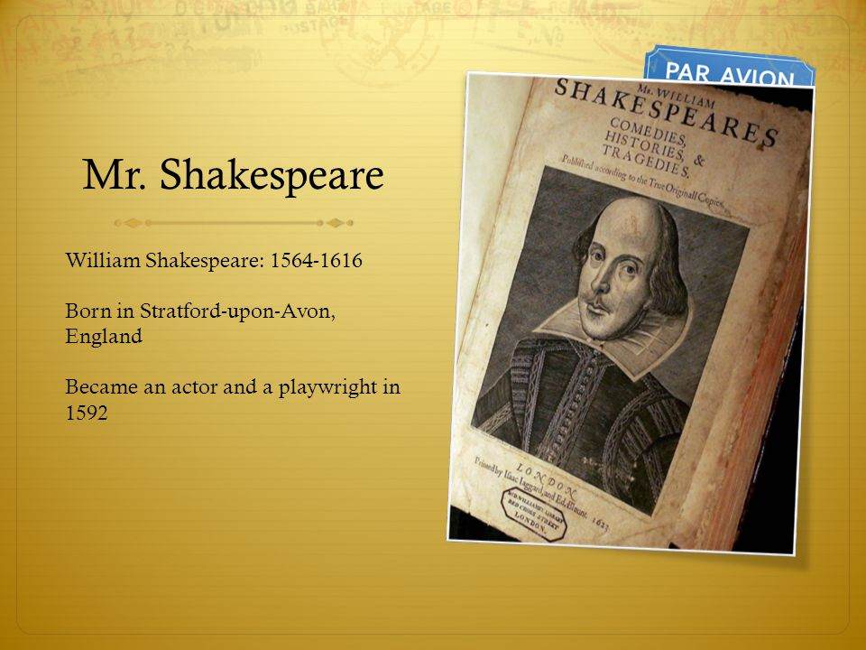 Mr. Shakespeare William Shakespeare: 1564-1616 Born in Stratford-upon-Avon, England Became an actor and a playwright in 1592