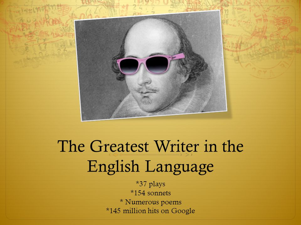 The Greatest Writer in the English Language *37 plays *154 sonnets * Numerous poems *145 million hits on Google
