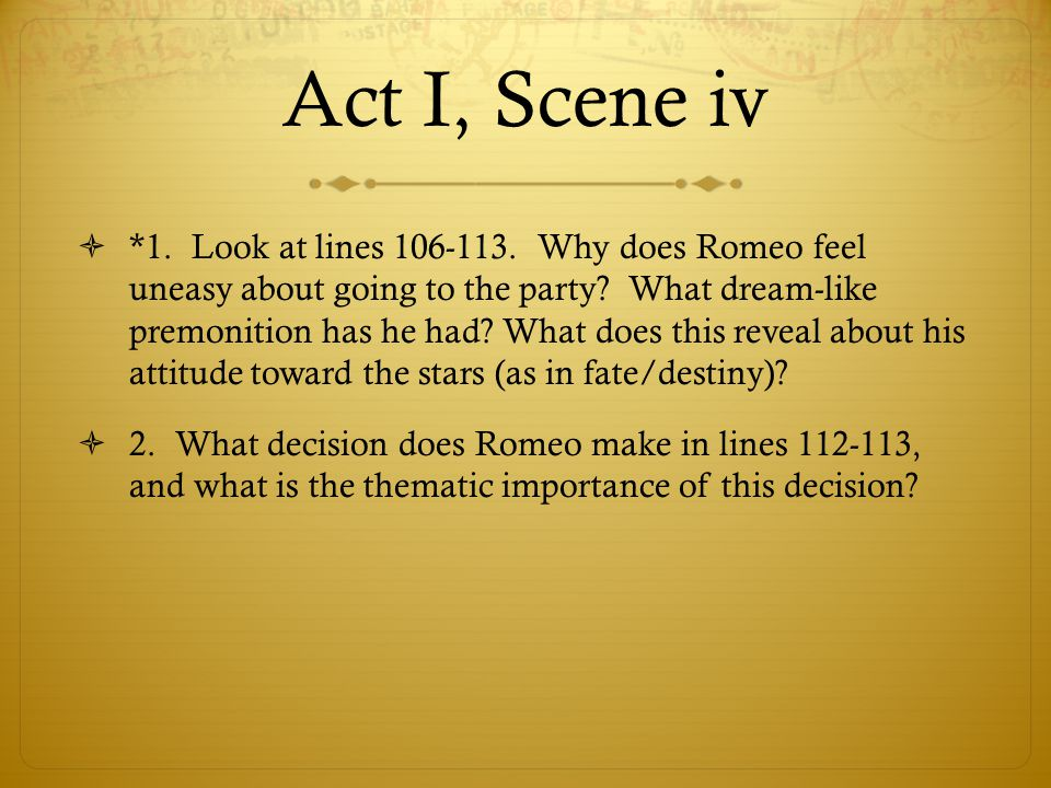 Act I, Scene iv  *1. Look at lines 106-113. Why does Romeo feel uneasy about going to the party? What dream-like premonition has he had? What does th