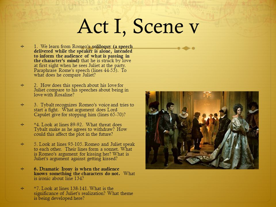 Act I, Scene v  1. We learn from Romeo's soliloquy (a speech delivered while the speaker is alone, intended to inform the audience of what is passing