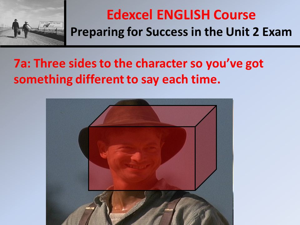 Edexcel ENGLISH Course Preparing for Success in the Unit 2 Exam 7a: Three sides to the character so you've got something different to say each time.