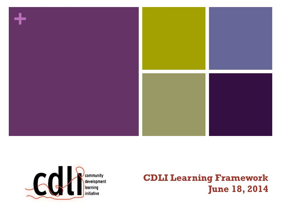 + Today's objectives People have an understanding of CDLI and their objectives Introduce the Learning Project objectives Introduce the Learning Project Framework, Outcome Domains Introduce Outcome Harvesting as a tool to support Provide an opportunity to process 7/8/14 3 CDLI Calgary