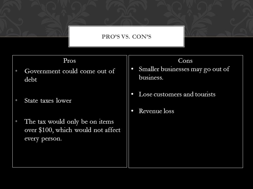 Pros Government could come out of debt State taxes lower The tax would only be on items over $100, which would not affect every person.