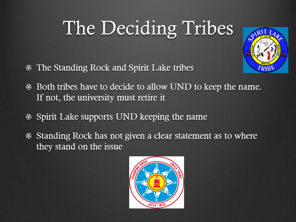 The Deciding Tribes The Standing Rock and Spirit Lake tribes Both tribes have to decide to allow UND to keep the name.