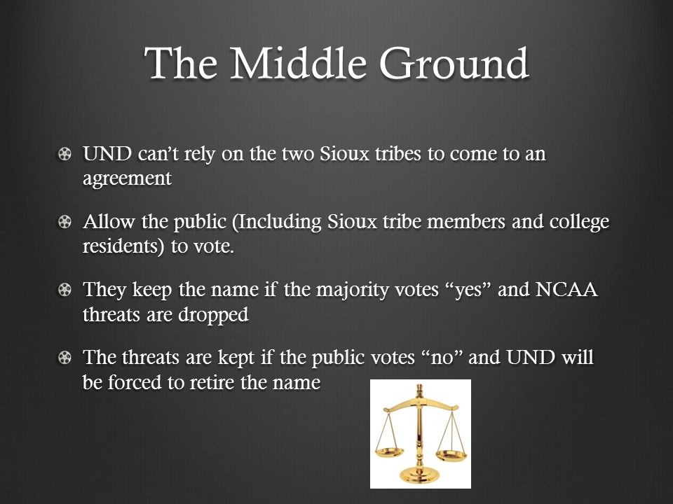 The Middle Ground UND can't rely on the two Sioux tribes to come to an agreement Allow the public (Including Sioux tribe members and college residents) to vote.