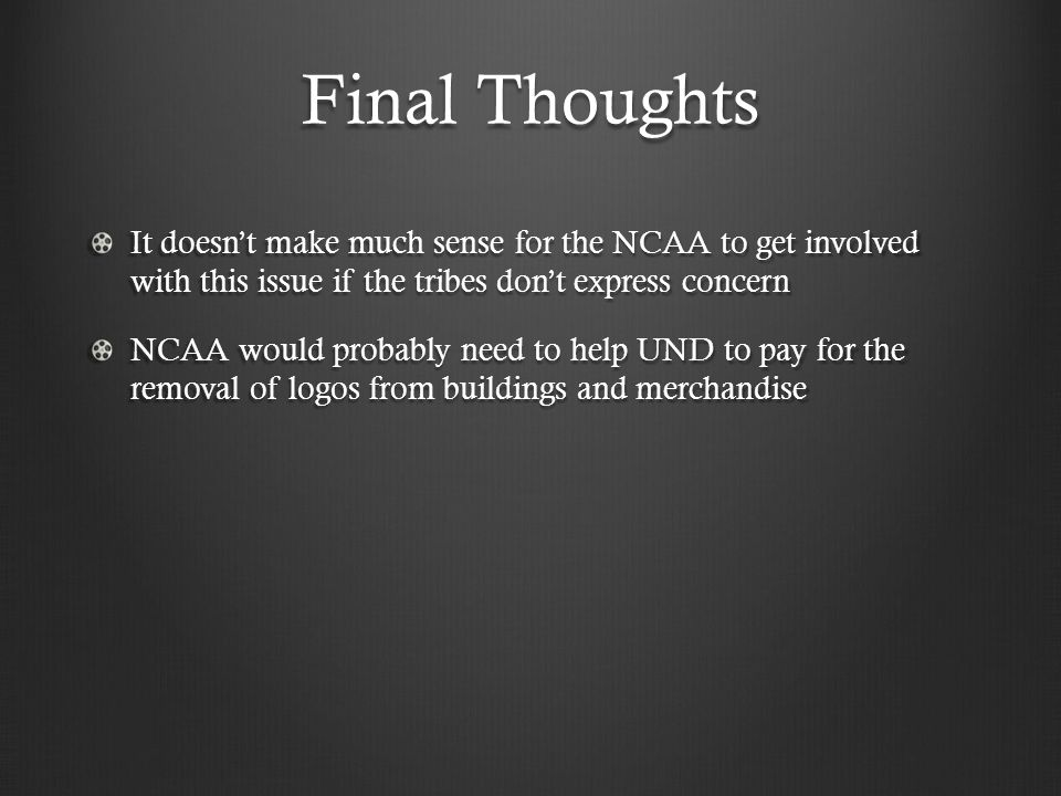 Final Thoughts It doesn't make much sense for the NCAA to get involved with this issue if the tribes don't express concern NCAA would probably need to help UND to pay for the removal of logos from buildings and merchandise