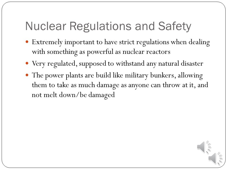 Nuclear Regulations and Safety Extremely important to have strict regulations when dealing with something as powerful as nuclear reactors Very regulated, supposed to withstand any natural disaster The power plants are build like military bunkers, allowing them to take as much damage as anyone can throw at it, and not melt down/be damaged