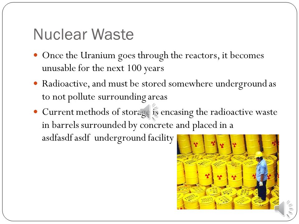 Nuclear Waste Once the Uranium goes through the reactors, it becomes unusable for the next 100 years Radioactive, and must be stored somewhere underground as to not pollute surrounding areas Current methods of storage is encasing the radioactive waste in barrels surrounded by concrete and placed in a asdfasdf asdf underground facility