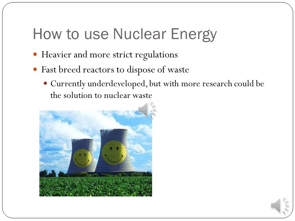 How to use Nuclear Energy Heavier and more strict regulations Fast breed reactors to dispose of waste Currently underdeveloped, but with more research could be the solution to nuclear waste