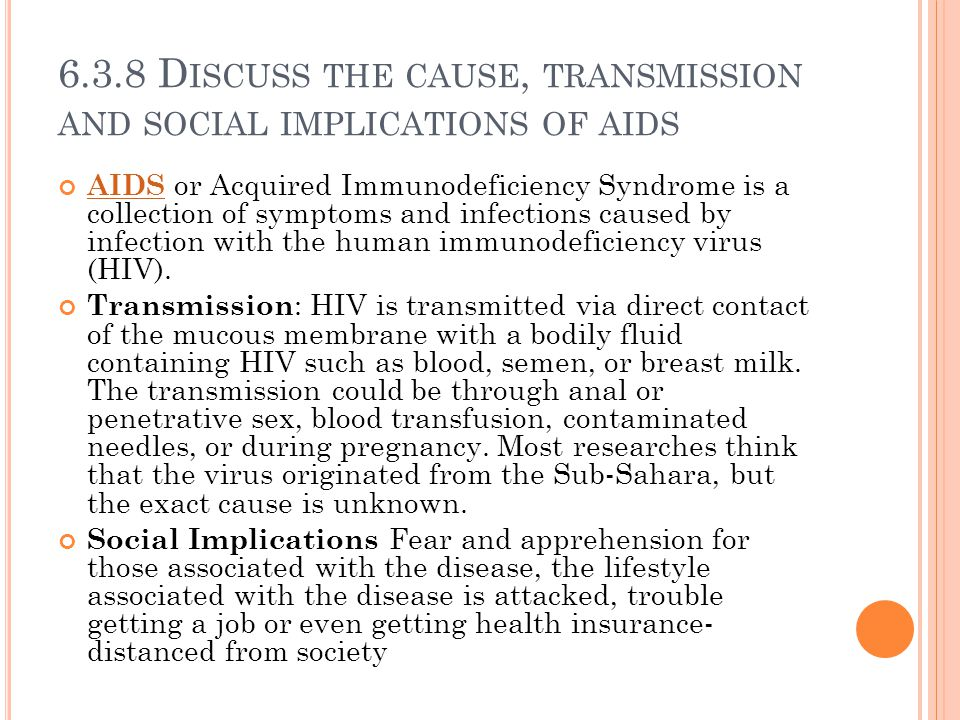6.3.8 D ISCUSS THE CAUSE, TRANSMISSION AND SOCIAL IMPLICATIONS OF AIDS AIDS AIDS or Acquired Immunodeficiency Syndrome is a collection of symptoms and infections caused by infection with the human immunodeficiency virus (HIV).