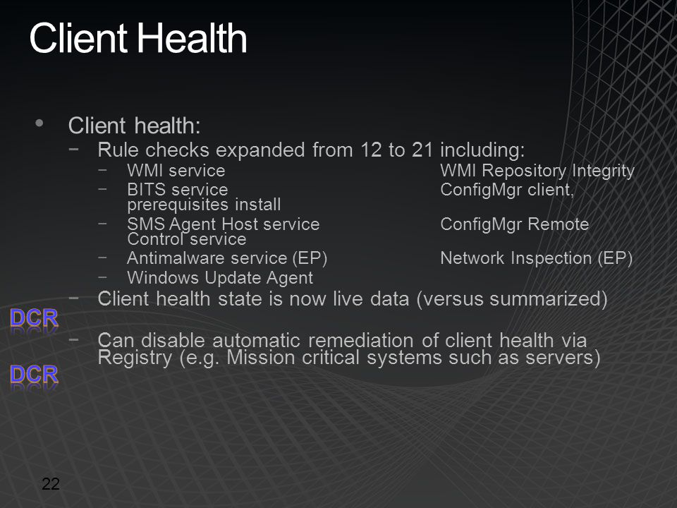 Client Health Client health: −Rule checks expanded from 12 to 21 including: −WMI service WMI Repository Integrity −BITS serviceConfigMgr client, prere