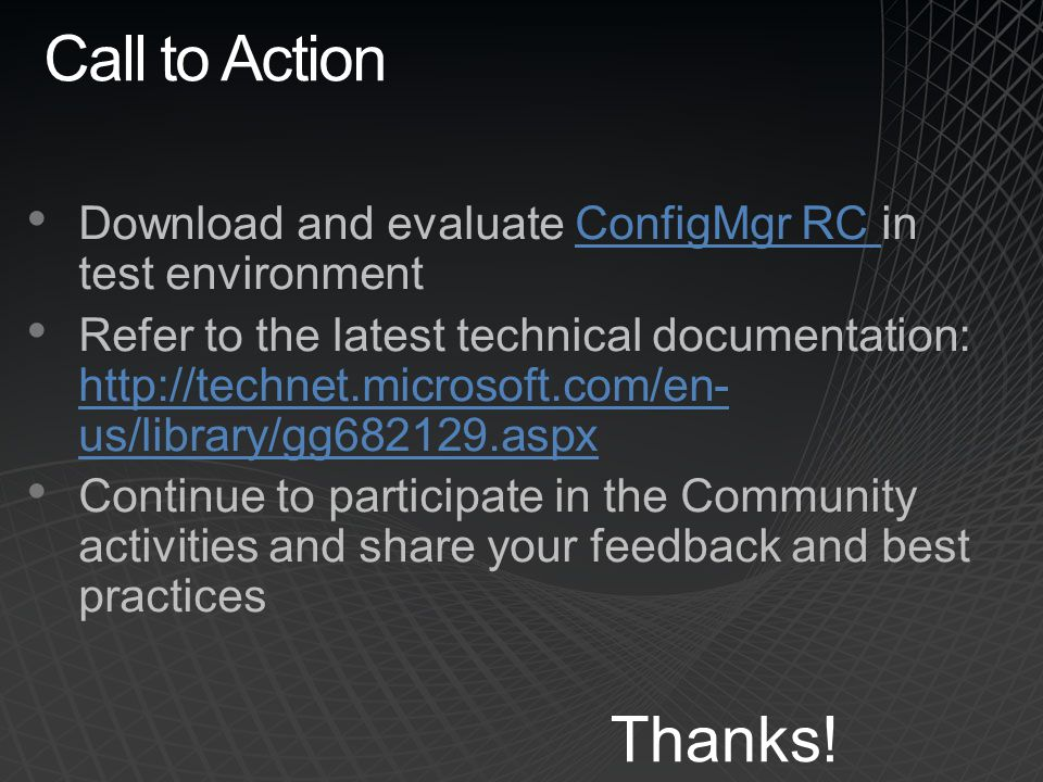 Call to Action Download and evaluate ConfigMgr RC in test environmentConfigMgr RC Refer to the latest technical documentation: http://technet.microsof