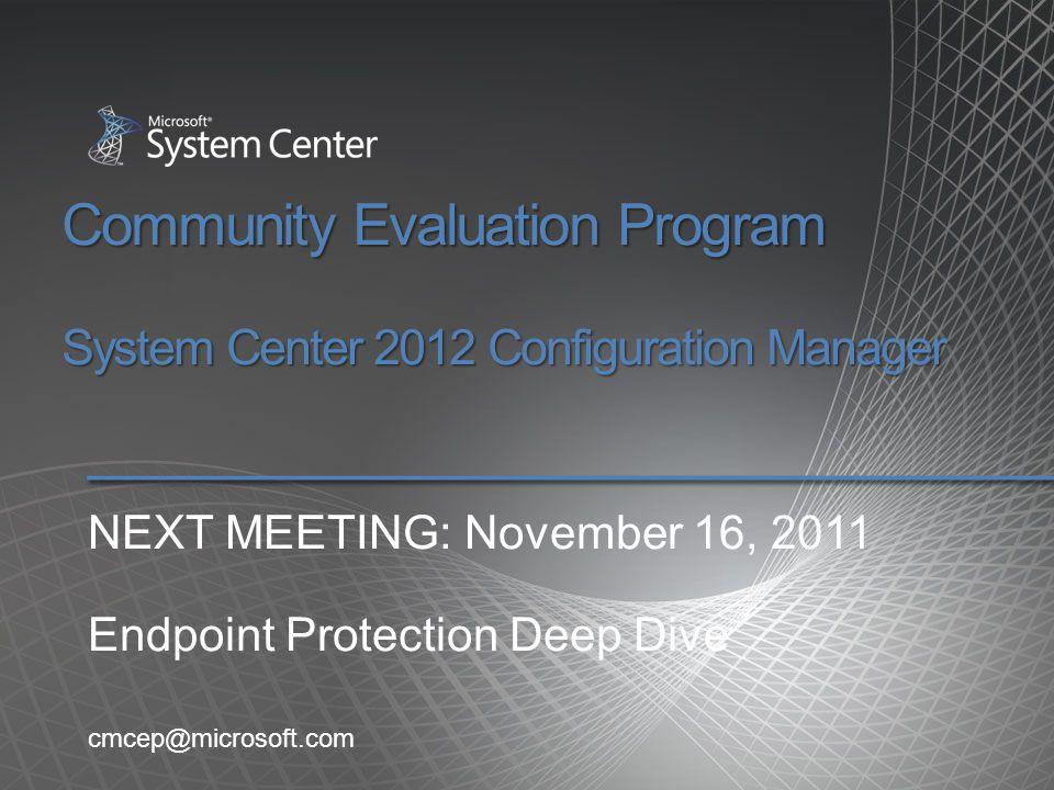 Community Evaluation Program System Center 2012 Configuration Manager cmcep@microsoft.com NEXT MEETING: November 16, 2011 Endpoint Protection Deep Div