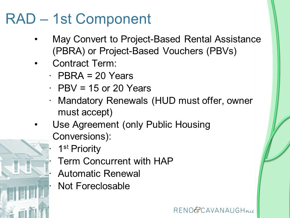 RAD – 1st Component May Convert to Project-Based Rental Assistance (PBRA) or Project-Based Vouchers (PBVs) Contract Term: ∙PBRA = 20 Years ∙PBV = 15 o