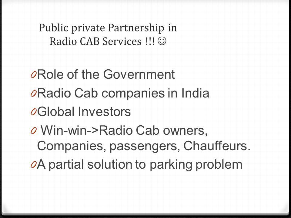 Public private Partnership in Radio CAB Services !!! 0 Role of the Government 0 Radio Cab companies in India 0 Global Investors 0 Win-win->Radio Cab o