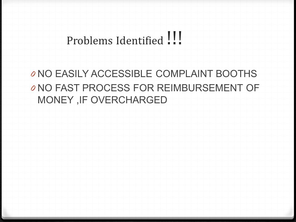 Problems Identified !!! 0 NO EASILY ACCESSIBLE COMPLAINT BOOTHS 0 NO FAST PROCESS FOR REIMBURSEMENT OF MONEY,IF OVERCHARGED