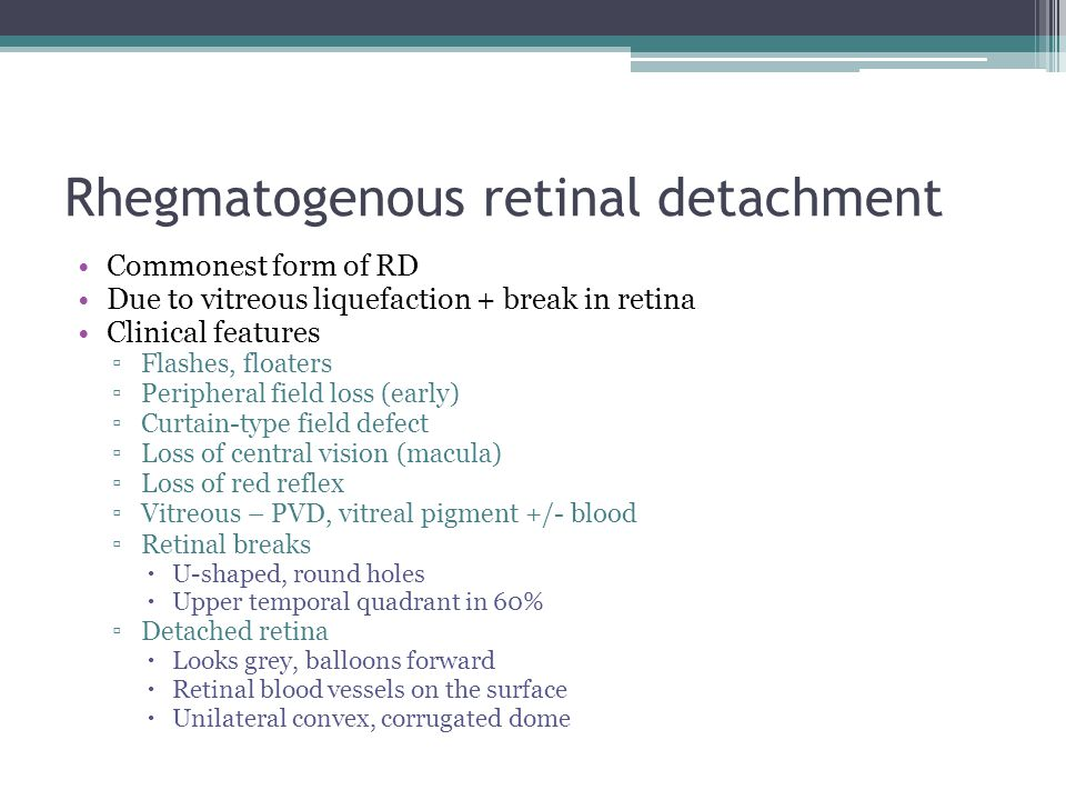 Rhegmatogenous retinal detachment Commonest form of RD Due to vitreous liquefaction + break in retina Clinical features ▫Flashes, floaters ▫Peripheral