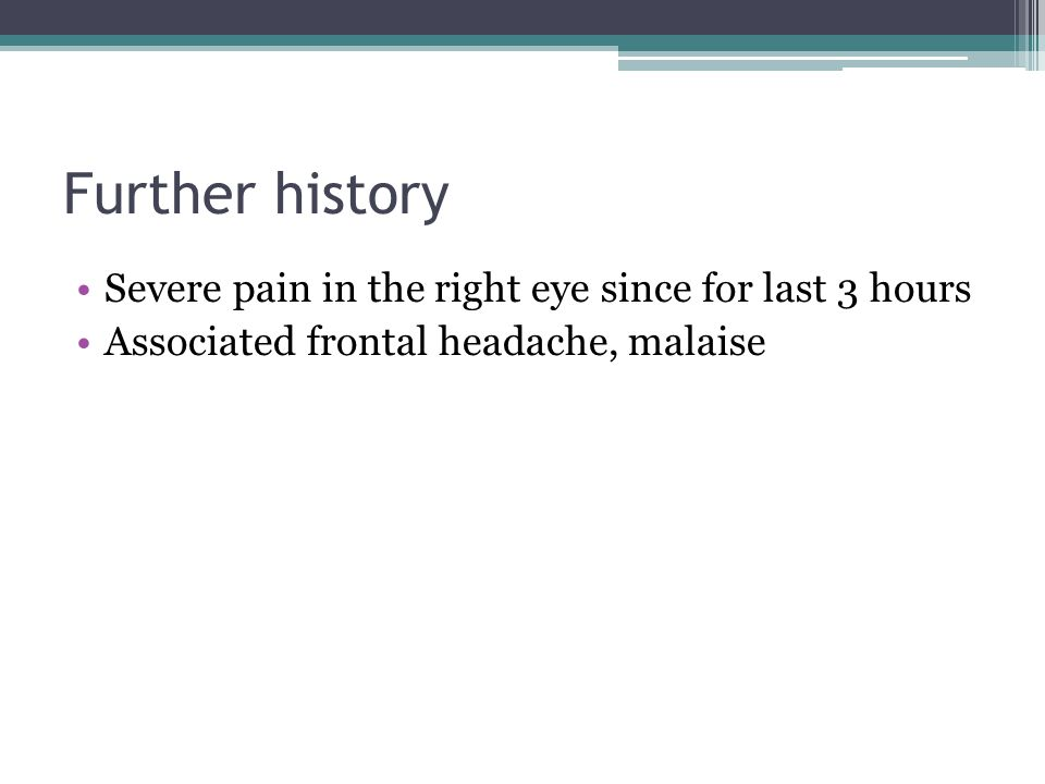 Further history Severe pain in the right eye since for last 3 hours Associated frontal headache, malaise