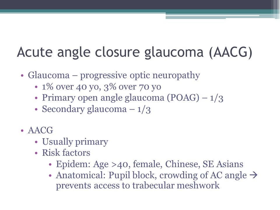 Acute angle closure glaucoma (AACG) Glaucoma – progressive optic neuropathy 1% over 40 yo, 3% over 70 yo Primary open angle glaucoma (POAG) – 1/3 Seco