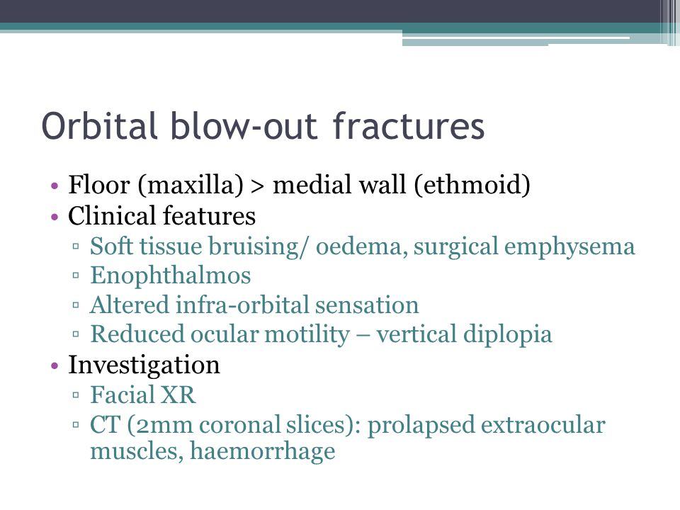 Orbital blow-out fractures Floor (maxilla) > medial wall (ethmoid) Clinical features ▫Soft tissue bruising/ oedema, surgical emphysema ▫Enophthalmos ▫