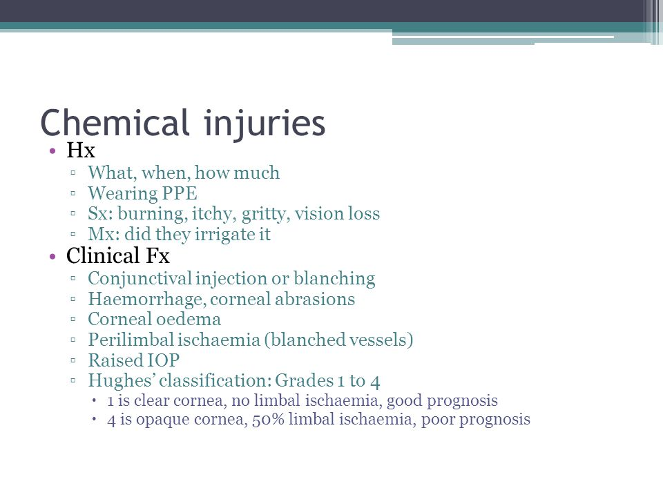 Chemical injuries Hx ▫What, when, how much ▫Wearing PPE ▫Sx: burning, itchy, gritty, vision loss ▫Mx: did they irrigate it Clinical Fx ▫Conjunctival i