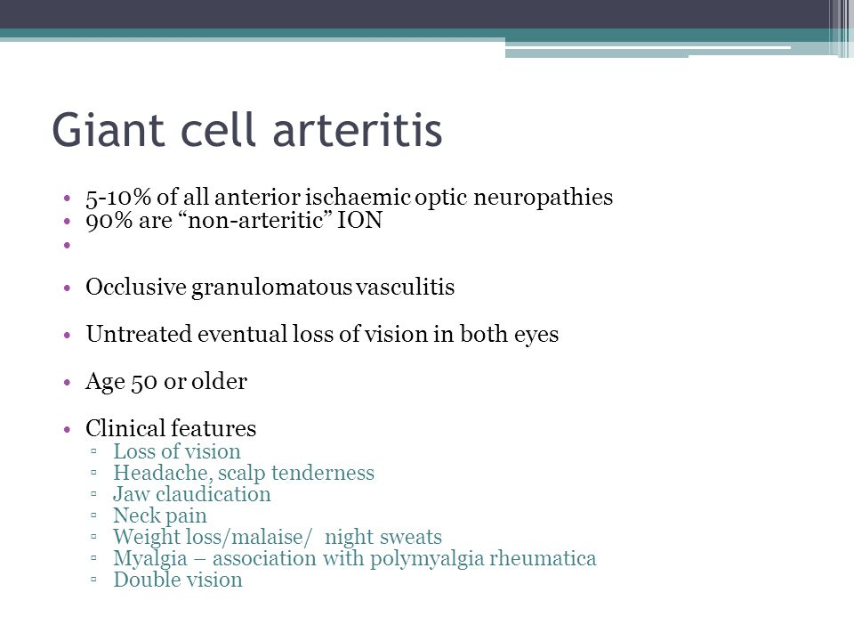"Giant cell arteritis 5-10% of all anterior ischaemic optic neuropathies 90% are ""non-arteritic"" ION Occlusive granulomatous vasculitis Untreated event"