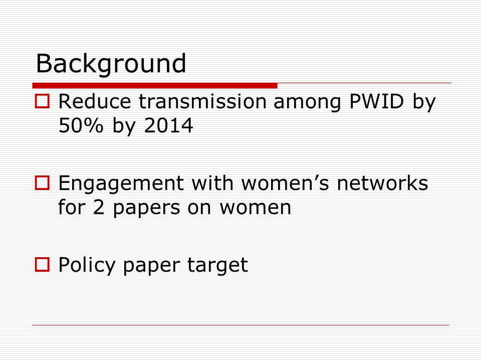 Background  Reduce transmission among PWID by 50% by 2014  Engagement with women's networks for 2 papers on women  Policy paper target