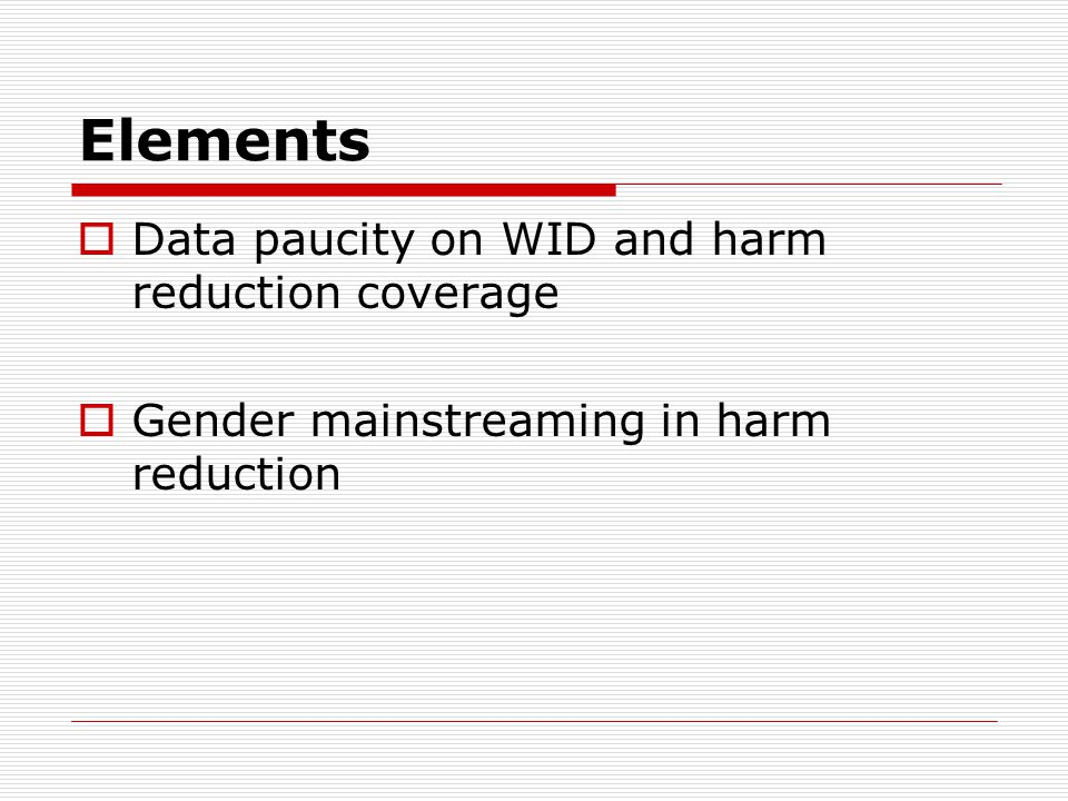 Elements  Data paucity on WID and harm reduction coverage  Gender mainstreaming in harm reduction