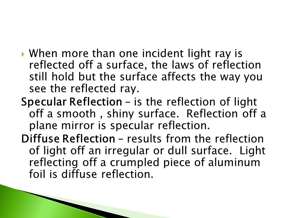  When more than one incident light ray is reflected off a surface, the laws of reflection still hold but the surface affects the way you see the refl