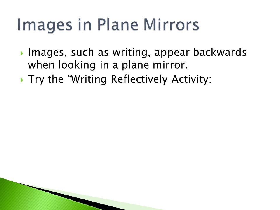 " Images, such as writing, appear backwards when looking in a plane mirror.  Try the ""Writing Reflectively Activity:"