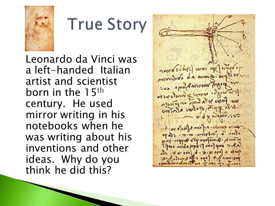 Leonardo da Vinci was a left-handed Italian artist and scientist born in the 15 th century. He used mirror writing in his notebooks when he was writin