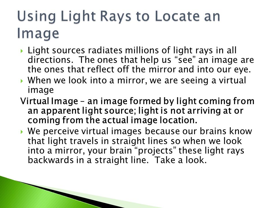 " Light sources radiates millions of light rays in all directions. The ones that help us ""see"" an image are the ones that reflect off the mirror and i"