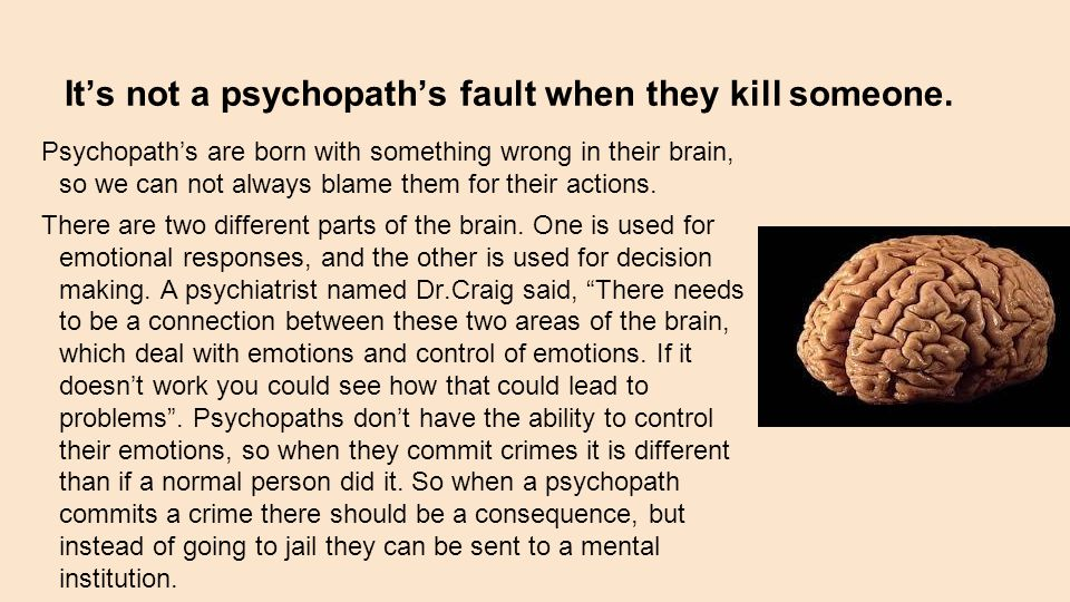 It's not a psychopath's fault when they kill someone. Psychopath's are born with something wrong in their brain, so we can not always blame them for t