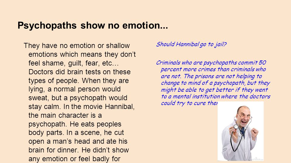 Psychopaths show no emotion... They have no emotion or shallow emotions which means they don't feel shame, guilt, fear, etc… Doctors did brain tests o