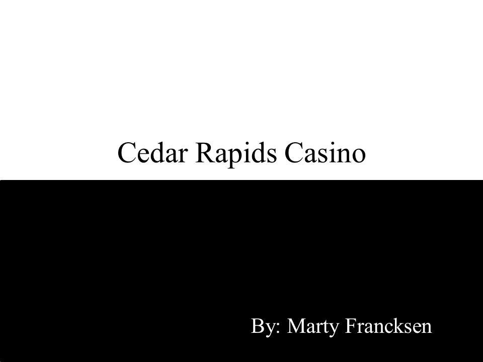 Cedar Rapids Casino By: Marty Francksen