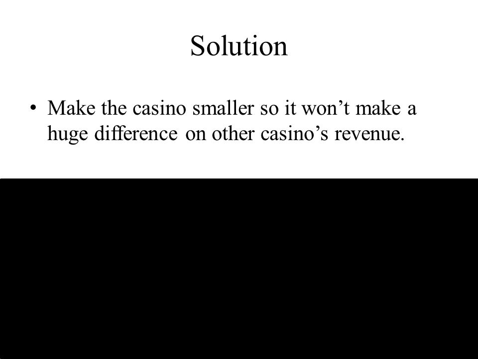 Solution Make the casino smaller so it won't make a huge difference on other casino's revenue.