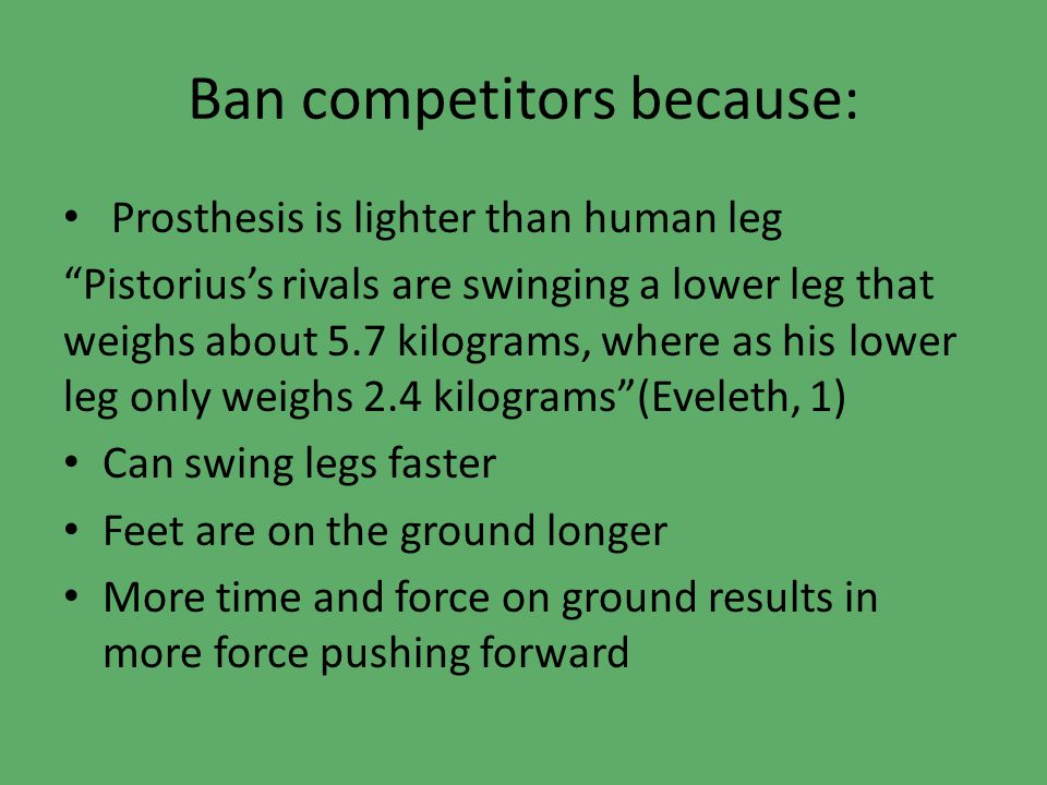 Ban competitors because: Prosthesis is lighter than human leg Pistorius's rivals are swinging a lower leg that weighs about 5.7 kilograms, where as his lower leg only weighs 2.4 kilograms (Eveleth, 1) Can swing legs faster Feet are on the ground longer More time and force on ground results in more force pushing forward