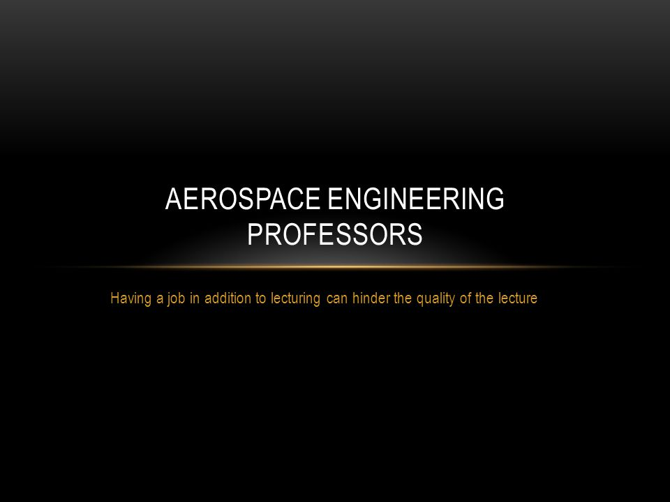 Having a job in addition to lecturing can hinder the quality of the lecture AEROSPACE ENGINEERING PROFESSORS