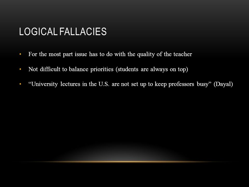 LOGICAL FALLACIES For the most part issue has to do with the quality of the teacher Not difficult to balance priorities (students are always on top) University lectures in the U.S.