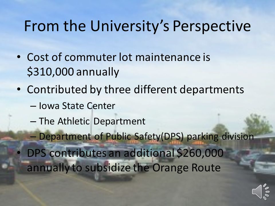 From the University's Perspective Cost of commuter lot maintenance is $310,000 annually Contributed by three different departments – Iowa State Center – The Athletic Department – Department of Public Safety(DPS) parking division DPS contributes an additional $260,000 annually to subsidize the Orange Route