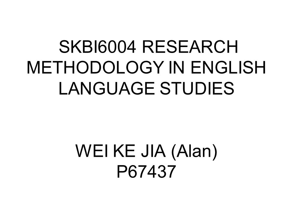 SKBI6004 RESEARCH METHODOLOGY IN ENGLISH LANGUAGE STUDIES WEI KE JIA (Alan) P67437