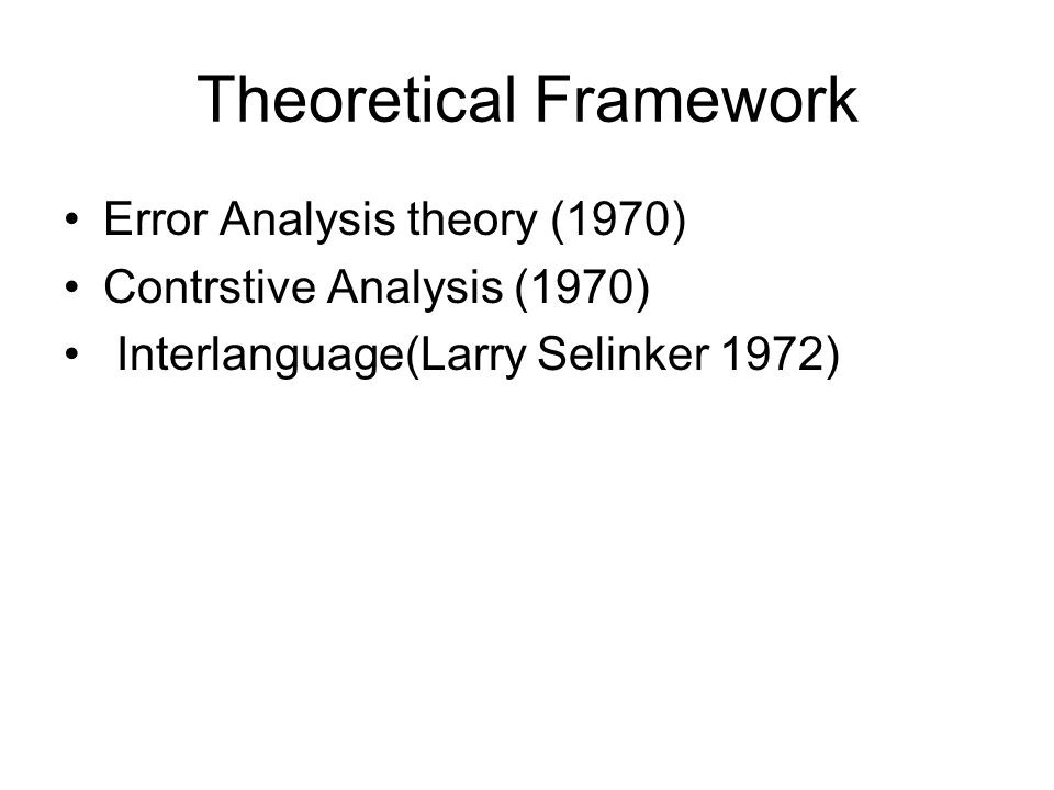 Theoretical Framework Error Analysis theory (1970) Contrstive Analysis (1970) Interlanguage(Larry Selinker 1972)