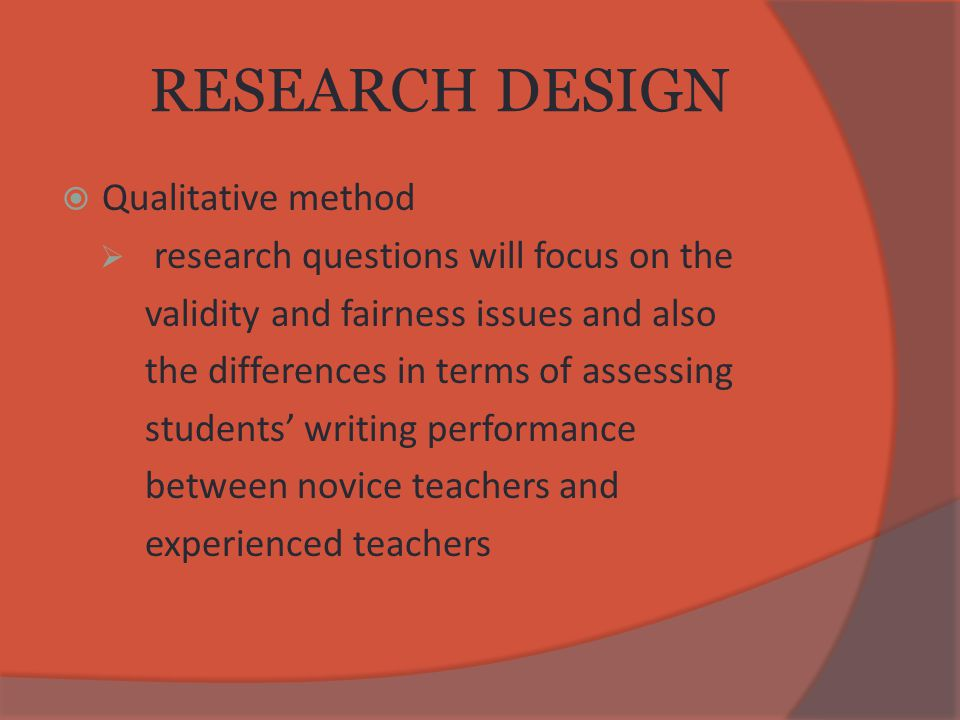 RESEARCH DESIGN  Qualitative method  research questions will focus on the validity and fairness issues and also the differences in terms of assessing students' writing performance between novice teachers and experienced teachers