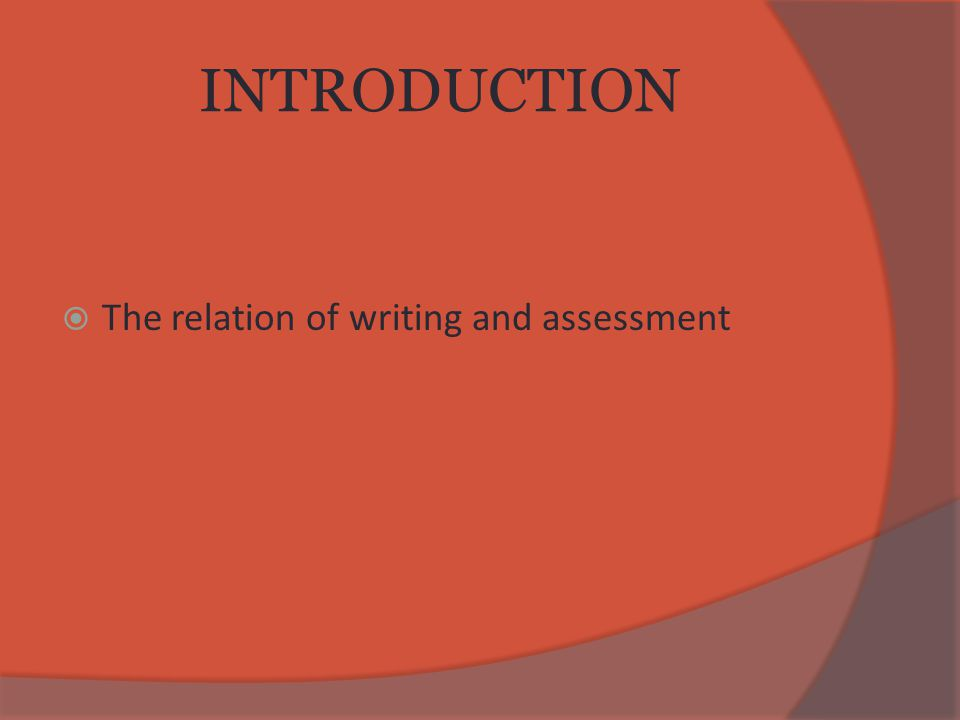 INTRODUCTION  The relation of writing and assessment