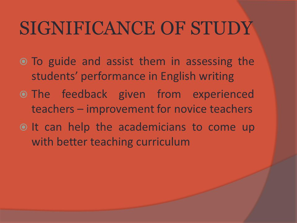 SIGNIFICANCE OF STUDY  To guide and assist them in assessing the students' performance in English writing  The feedback given from experienced teachers – improvement for novice teachers  It can help the academicians to come up with better teaching curriculum