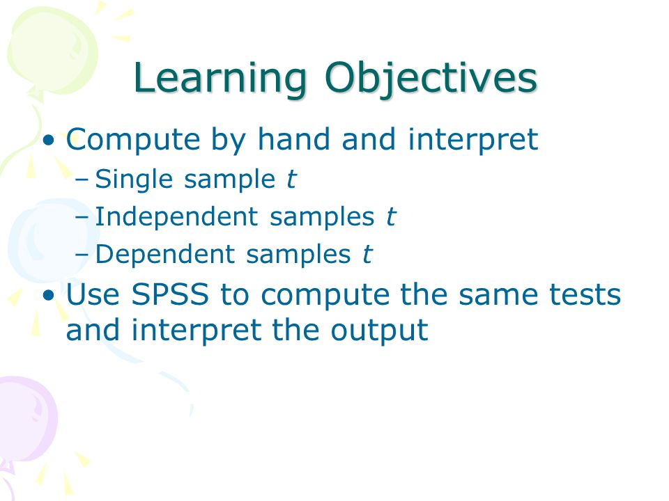 Learning Objectives Compute by hand and interpret –Single sample t –Independent samples t –Dependent samples t Use SPSS to compute the same tests and