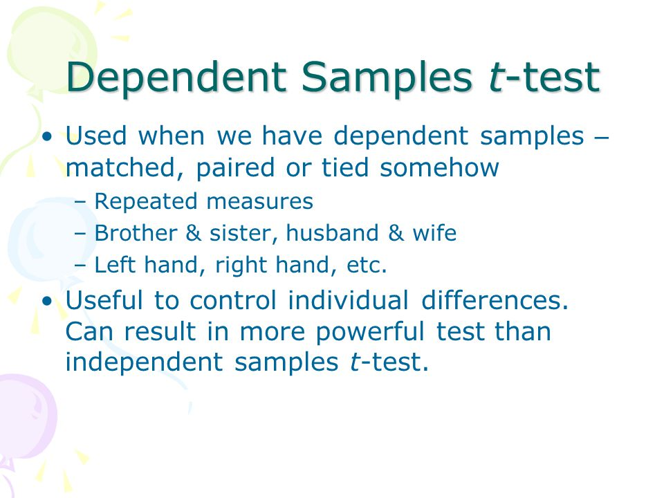 Dependent Samples t-test Used when we have dependent samples – matched, paired or tied somehow –Repeated measures –Brother & sister, husband & wife –L